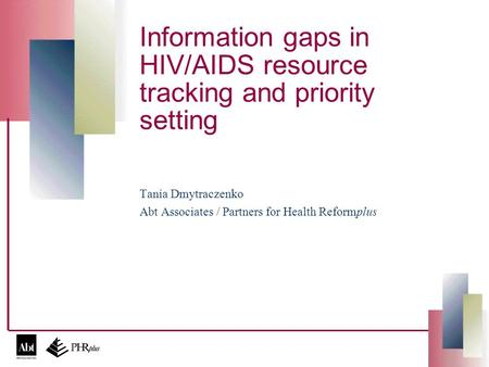Information gaps in HIV/AIDS resource tracking and priority setting Tania Dmytraczenko Abt Associates / Partners for Health Reformplus.