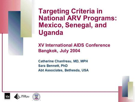 Targeting Criteria in National ARV Programs: Mexico, Senegal, and Uganda Catherine Chanfreau, MD, MPH Sara Bennett, PhD Abt Associates, Bethesda, USA XV.