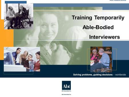 Training Temporarily Able-Bodied Interviewers. Visit us on the Web at www.AbtAssociates.com Training Temporarily Able-Bodied Interviewers Commentary The.