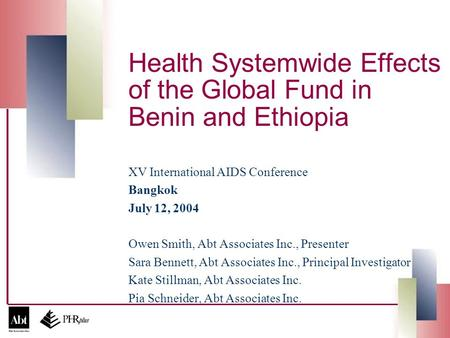 Health Systemwide Effects of the Global Fund in Benin and Ethiopia XV International AIDS Conference Bangkok July 12, 2004 Owen Smith, Abt Associates Inc.,