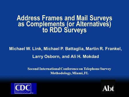 Address Frames and Mail Surveys as Complements (or Alternatives) to RDD Surveys Michael W. Link, Michael P. Battaglia, Martin R. Frankel, Larry Osborn,