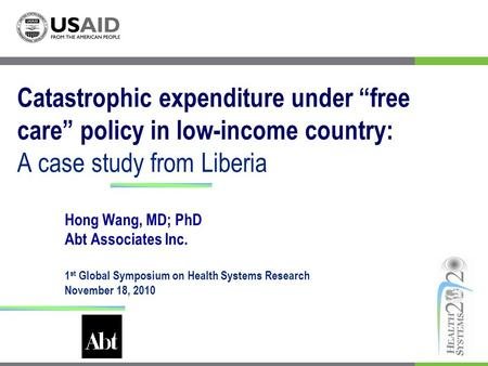 Catastrophic expenditure under free care policy in low-income country: A case study from Liberia Hong Wang, MD; PhD Abt Associates Inc. 1 st Global Symposium.