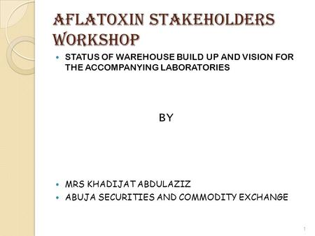 AFLATOXIN stakeholders WORKSHOP STATUS OF WAREHOUSE BUILD UP AND VISION FOR THE ACCOMPANYING LABORATORIES BY MRS KHADIJAT ABDULAZIZ ABUJA SECURITIES AND.