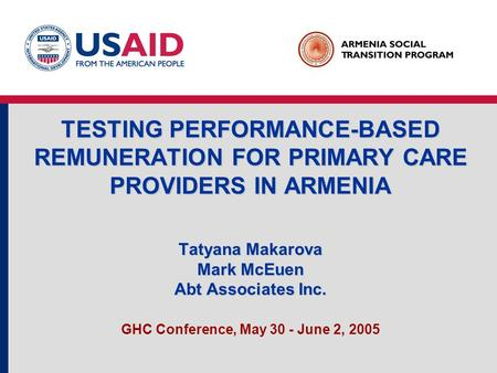 TESTING PERFORMANCE-BASED REMUNERATION FOR PRIMARY CARE PROVIDERS IN ARMENIA Tatyana Makarova Mark McEuen Abt Associates Inc. GHC Conference, May 30 -