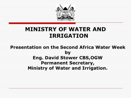 MINISTRY OF WATER AND IRRIGATION Presentation on the Second Africa Water Week by Eng. David Stower CBS,OGW Permanent Secretary, Ministry of Water and Irrigation.