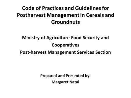 Code of Practices and Guidelines for Postharvest Management in Cereals and Groundnuts Ministry of Agriculture Food Security and Cooperatives Post-harvest.