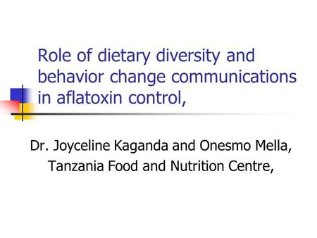 Role of dietary diversity and behavior change communications in aflatoxin control, Dr. Joyceline Kaganda and Onesmo Mella, Tanzania Food and Nutrition.