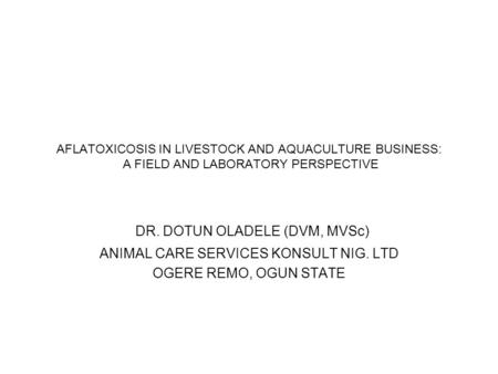AFLATOXICOSIS IN LIVESTOCK AND AQUACULTURE BUSINESS: A FIELD AND LABORATORY PERSPECTIVE DR. DOTUN OLADELE (DVM, MVSc) ANIMAL CARE SERVICES KONSULT NIG.