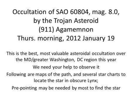 Occultation of SAO 60804, mag. 8.0, by the Trojan Asteroid (911) Agamemnon Thurs. morning, 2012 January 19 This is the best, most valuable asteroidal occultation.