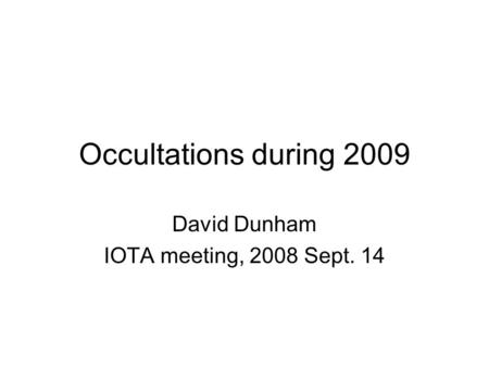 Occultations during 2009 David Dunham IOTA meeting, 2008 Sept. 14.