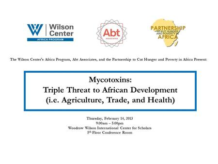 The Wilson Center s Africa Program, Abt Associates, and the Partnership to Cut Hunger and Poverty in Africa Present: Mycotoxins: Triple Threat to African.