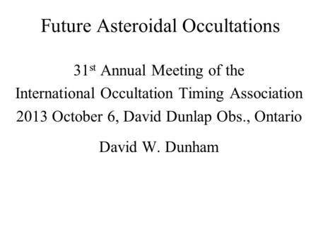Future Asteroidal Occultations 31 st Annual Meeting of the International Occultation Timing Association 2013 October 6, David Dunlap Obs., Ontario David.