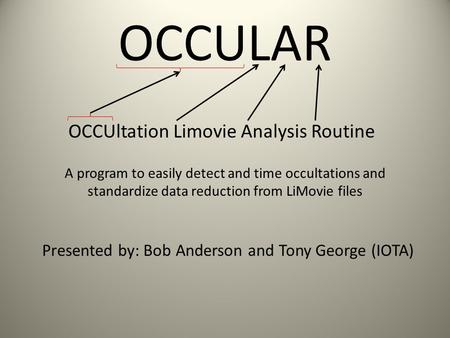 OCCULAR OCCUltation Limovie Analysis Routine Presented by: Bob Anderson and Tony George (IOTA) A program to easily detect and time occultations and standardize.