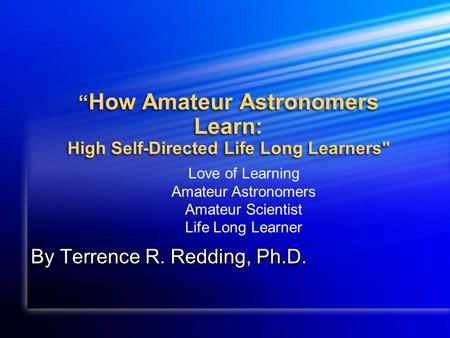 How Amateur Astronomers Learn: High Self-Directed Life Long Learners By Terrence R. Redding, Ph.D. Love of Learning Amateur Astronomers Amateur Scientist.