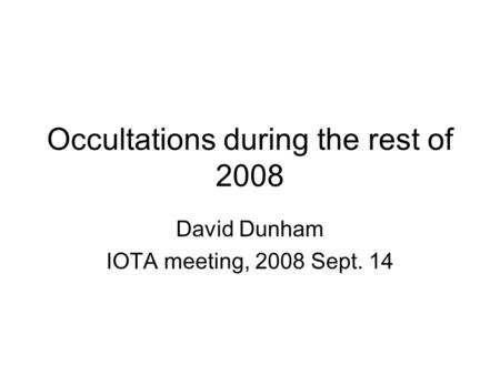 Occultations during the rest of 2008 David Dunham IOTA meeting, 2008 Sept. 14.