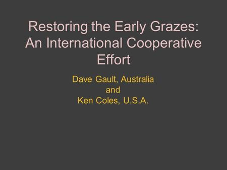 Restoring the Early Grazes: An International Cooperative Effort Dave Gault, Australia and Ken Coles, U.S.A.