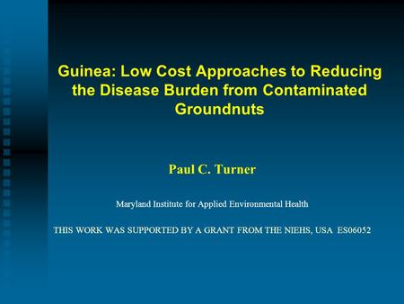 Guinea: Low Cost Approaches to Reducing the Disease Burden from Contaminated Groundnuts Paul C. Turner Maryland Institute for Applied Environmental Health.