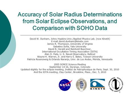 1 Accuracy of Solar Radius Determinations from Solar Eclipse Observations, and Comparison with SOHO Data David W. Dunham, Johns Hopkins Univ./Applied Physics.
