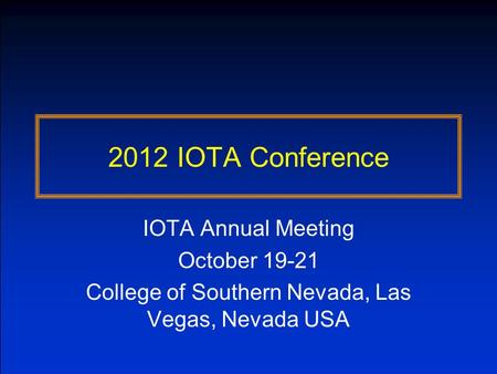 2012 IOTA Conference IOTA Annual Meeting October 19-21 College of Southern Nevada, Las Vegas, Nevada USA.
