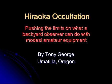 Hiraoka Occultation Pushing the limits on what a backyard observer can do with modest amateur equipment By Tony George Umatilla, Oregon.