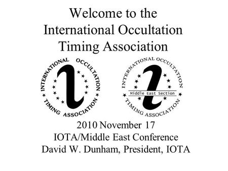 Welcome to the International Occultation Timing Association 2010 November 17 IOTA/Middle East Conference David W. Dunham, President, IOTA.