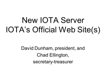 New IOTA Server IOTAs Official Web Site(s) David Dunham, president, and Chad Ellington, secretary-treasurer.