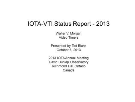 IOTA-VTI Status Report - 2013 Walter V. Morgan Video Timers Presented by Ted Blank October 6, 2013 2013 IOTA Annual Meeting David Dunlap Observatory Richmond.