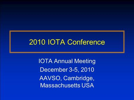 2010 IOTA Conference IOTA Annual Meeting December 3-5, 2010 AAVSO, Cambridge, Massachusetts USA.