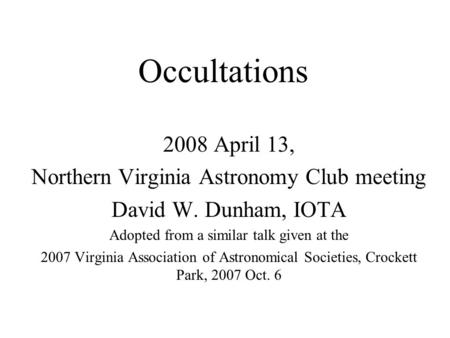 Occultations 2008 April 13, Northern Virginia Astronomy Club meeting David W. Dunham, IOTA Adopted from a similar talk given at the 2007 Virginia Association.