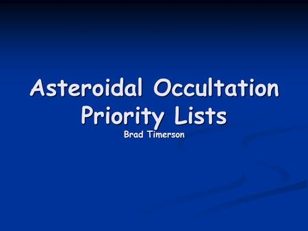 Asteroidal Occultation Priority Lists Brad Timerson.