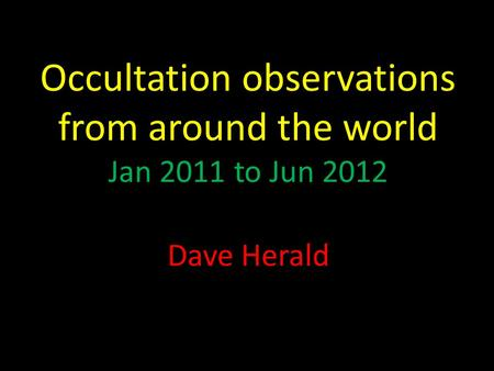 Occultation observations from around the world Jan 2011 to Jun 2012 Dave Herald.