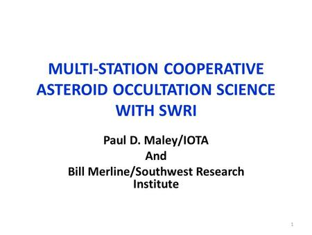 MULTI-STATION COOPERATIVE ASTEROID OCCULTATION SCIENCE WITH SWRI Paul D. Maley/IOTA And Bill Merline/Southwest Research Institute 1.