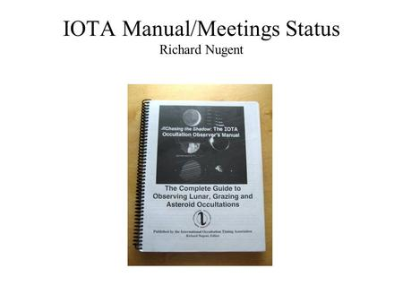 IOTA Manual/Meetings Status Richard Nugent. Trudy E. Bell Dr. David Dunham* Dr. Joan Dunham* Paul Maley Guy Nason Richard Nugent Walt Rob Robinson Arvind.