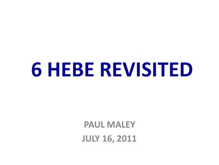 6 HEBE REVISITED PAUL MALEY JULY 16, 2011. From: Dark Matter, Missing Planets & New Comets…, T. Van Flandern.