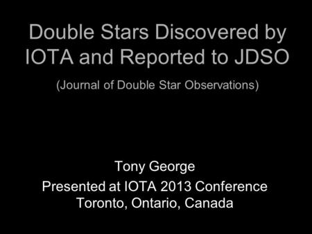 Double Stars Discovered by IOTA and Reported to JDSO (Journal of Double Star Observations) Tony George Presented at IOTA 2013 Conference Toronto, Ontario,