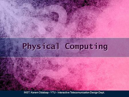 Physical Computing INST. Kerem Odabaşı - YTU - Interactive Telecomunication Design Dept.