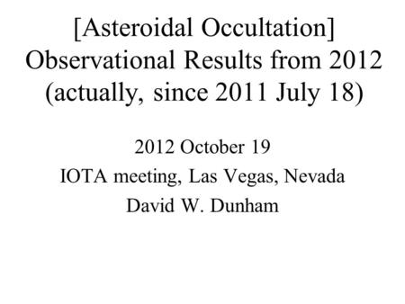 [Asteroidal Occultation] Observational Results from 2012 (actually, since 2011 July 18) 2012 October 19 IOTA meeting, Las Vegas, Nevada David W. Dunham.