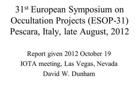 31 st European Symposium on Occultation Projects (ESOP-31) Pescara, Italy, late August, 2012 Report given 2012 October 19 IOTA meeting, Las Vegas, Nevada.