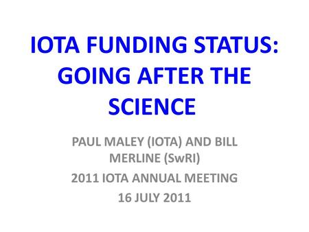 IOTA FUNDING STATUS: GOING AFTER THE SCIENCE PAUL MALEY (IOTA) AND BILL MERLINE (SwRI) 2011 IOTA ANNUAL MEETING 16 JULY 2011.