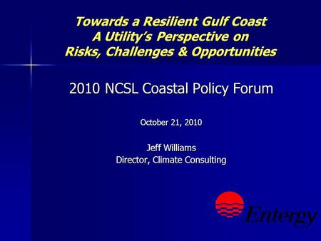 Towards a Resilient Gulf Coast A Utilitys Perspective on Risks, Challenges & Opportunities 2010 NCSL Coastal Policy Forum October 21, 2010 Jeff Williams.