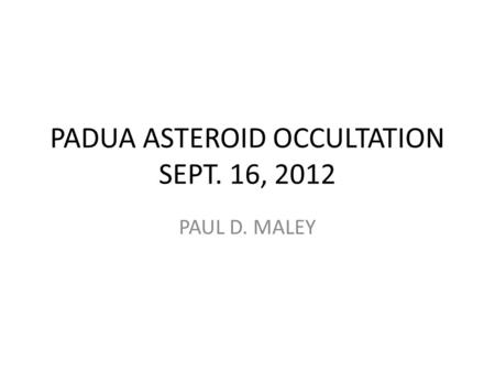 PADUA ASTEROID OCCULTATION SEPT. 16, 2012 PAUL D. MALEY.