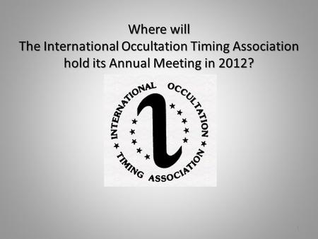 Where will The International Occultation Timing Association hold its Annual Meeting in 2012? 1.