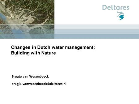 Changes in Dutch water management; Building with Nature Bregje van Wesenbeeck