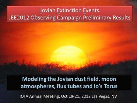 Jovian Extinction Events JEE2012 Observing Campaign Preliminary Results Jovian Extinction Events JEE2012 Observing Campaign Preliminary Results Modeling.