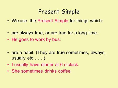 Present Simple We use the Present Simple for things which: are always true, or are true for a long time. He goes to work by bus. are a habit. (They are.
