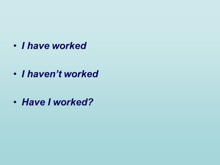 I have worked I havent worked Have I worked?. Present Perfect Positive + I have worked = Ive worked You have worked = youve worked We have worked = weve.