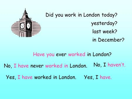Did you work in London today? yesterday? Have you ever worked in London? last week? in December? No, I have never worked in London. Yes, I have worked.