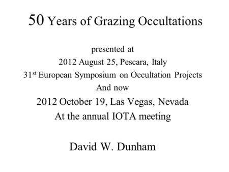 50 Years of Grazing Occultations presented at 2012 August 25, Pescara, Italy 31 st European Symposium on Occultation Projects And now 2012 October 19,