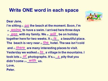 Write ONE word in each space Dear Jane, Im sitting (1) ___ the beach at the moment. Soon, Im (2) _______ to have a swim. I arrived here three days (3)