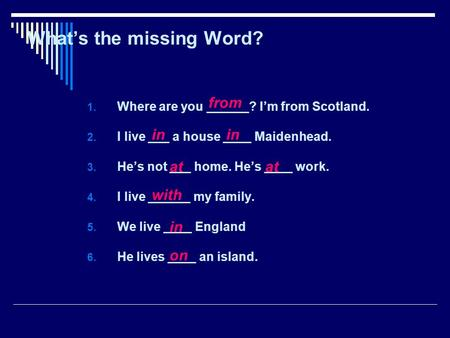 Whats the missing Word? 1. Where are you ______? Im from Scotland. 2. I live ___ a house ____ Maidenhead. 3. Hes not ___ home. Hes ____ work. 4. I live.